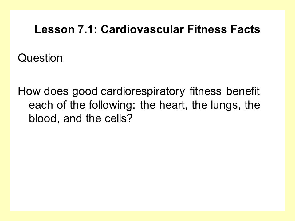 Lesson 7.1: Cardiovascular Fitness Facts Question How does good cardiorespiratory fitness benefit each of the following: the heart, the lungs, the blo
