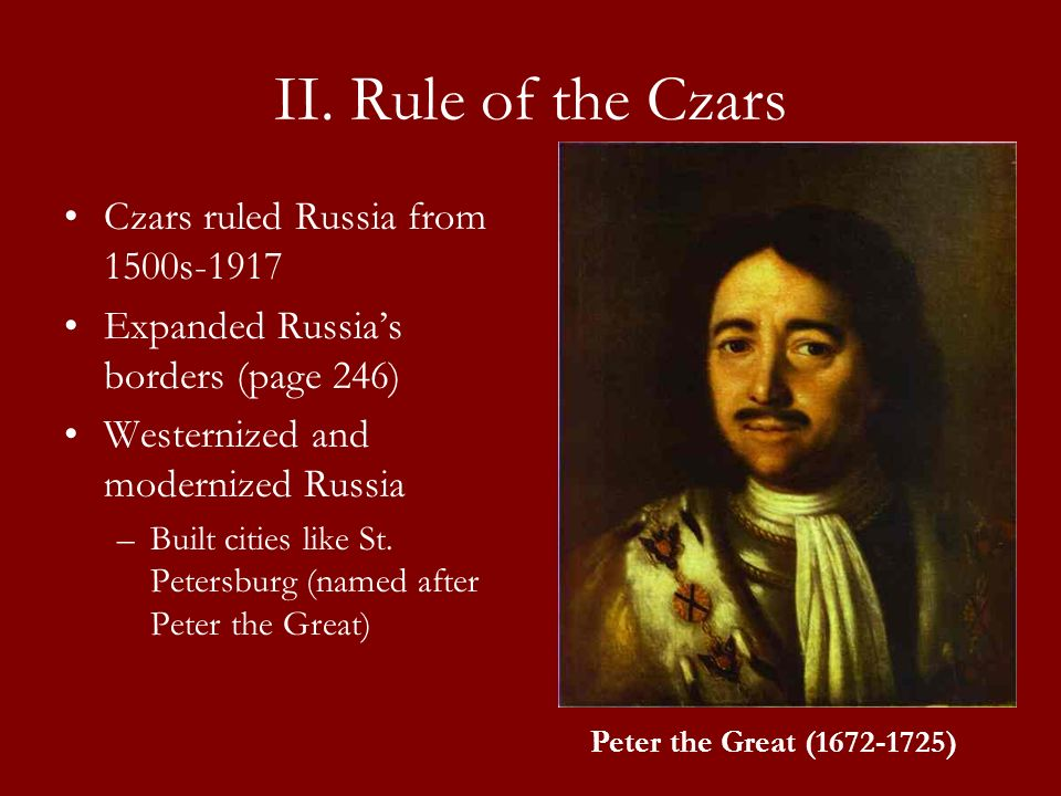 II. Rule of the Czars Czars ruled Russia from 1500s-1917 Expanded Russias borders (page 246) Westernized and modernized Russia –Built cities like St.