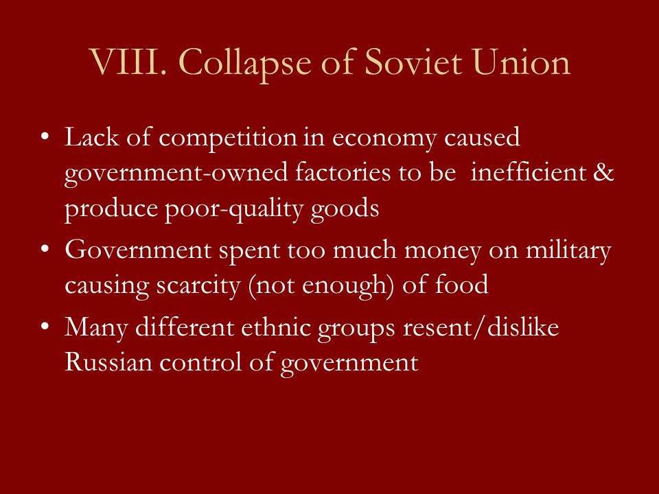 VIII. Collapse of Soviet Union Lack of competition in economy caused government-owned factories to be inefficient & produce poor-quality goods Governm