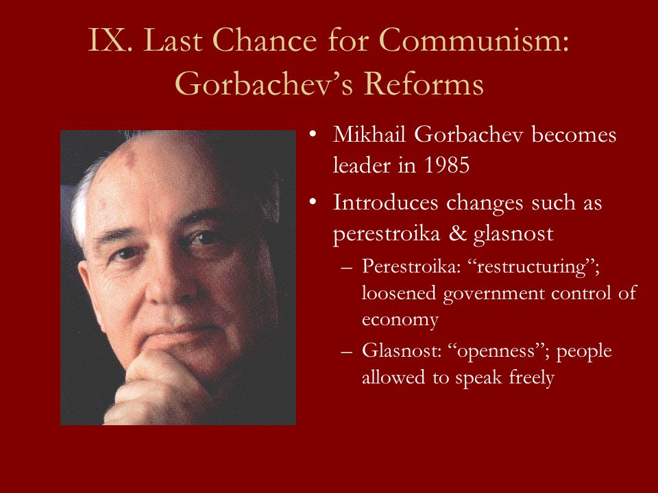 IX. Last Chance for Communism: Gorbachevs Reforms Mikhail Gorbachev becomes leader in 1985 Introduces changes such as perestroika & glasnost –Perestro