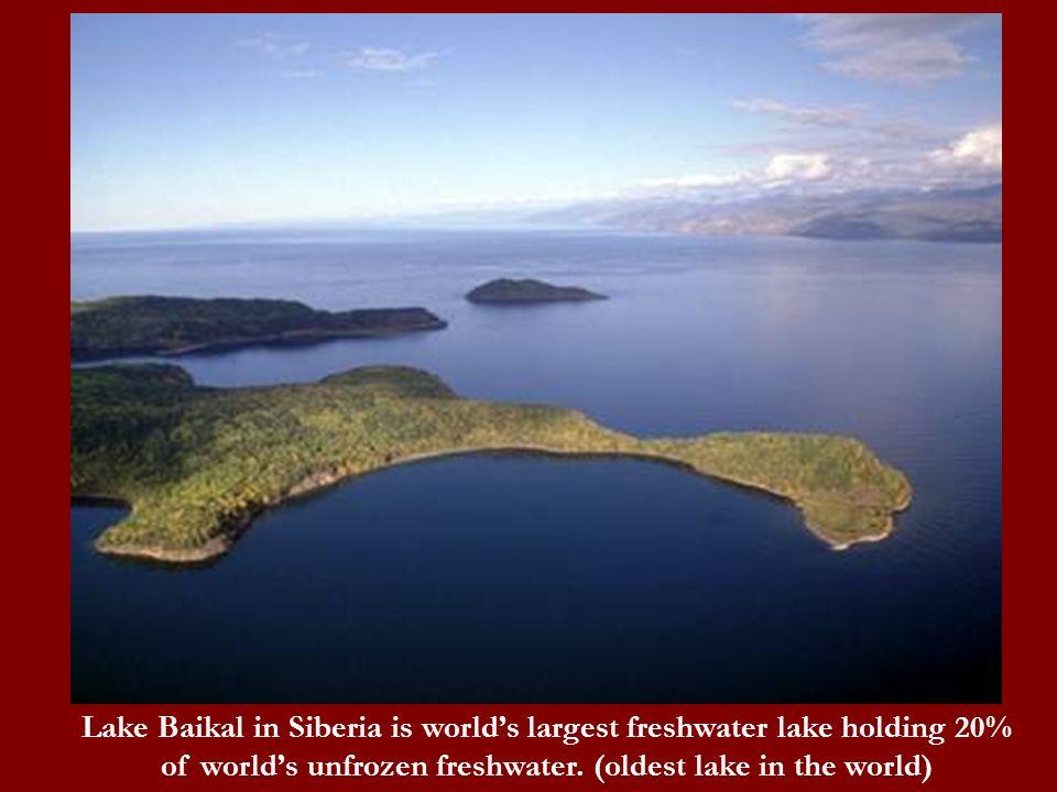 Lake Baikal in Siberia is worlds largest freshwater lake holding 20% of worlds unfrozen freshwater. (oldest lake in the world)