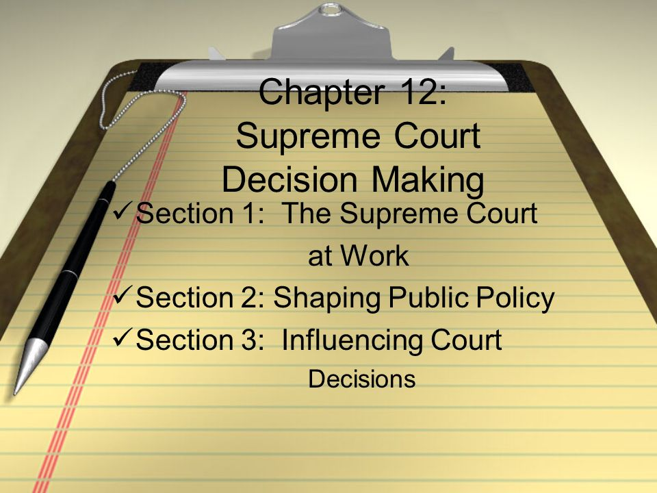 Chapter 12: Supreme Court Decision Making Section 1: The Supreme Court at Work Section 2: Shaping Public Policy Section 3: Influencing Court Decisions
