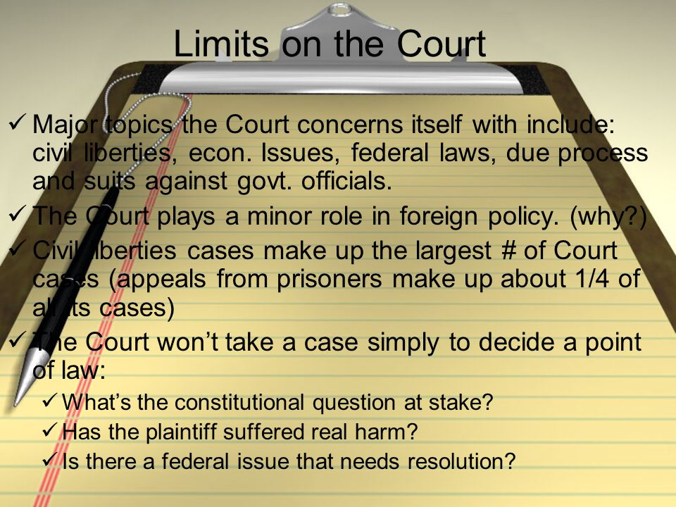Limits on the Court Major topics the Court concerns itself with include: civil liberties, econ. Issues, federal laws, due process and suits against go