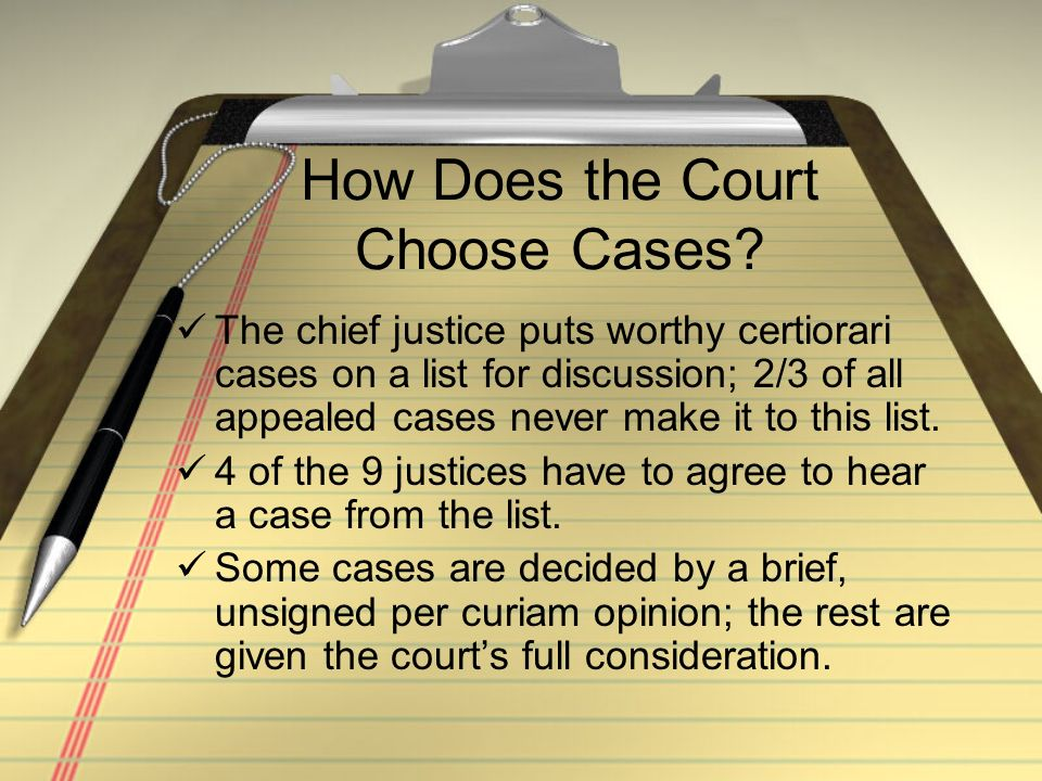 How Does the Court Choose Cases? The chief justice puts worthy certiorari cases on a list for discussion; 2/3 of all appealed cases never make it to t