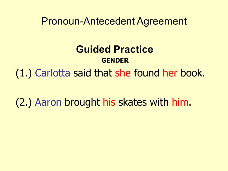Pronoun-Antecedent Agreement Guided Practice GENDER (1.) Carlotta said that she found her book. (2.) Aaron brought his skates with him.
