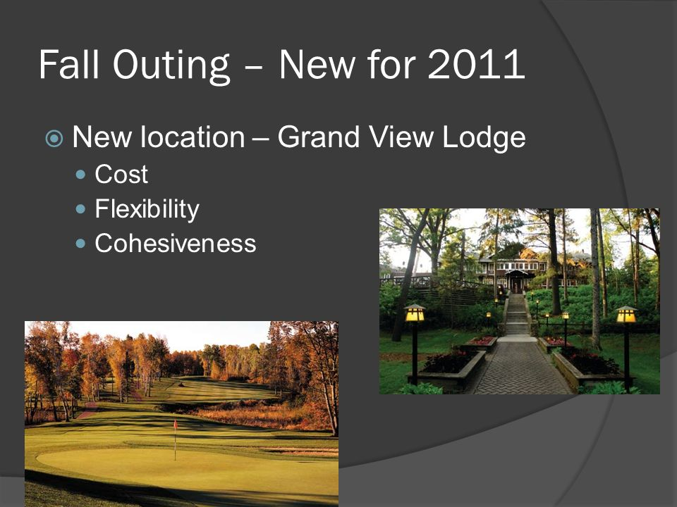 Fall Outing – New for 2011 New location – Grand View Lodge Cost Flexibility Cohesiveness