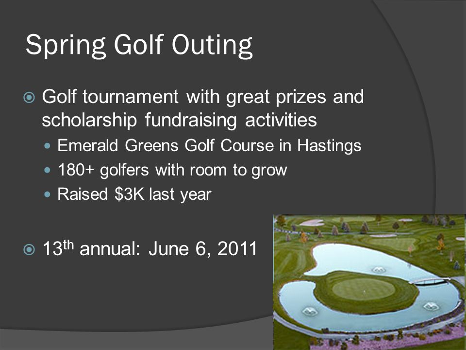 Spring Golf Outing Golf tournament with great prizes and scholarship fundraising activities Emerald Greens Golf Course in Hastings 180+ golfers with room to grow Raised $3K last year 13 th annual: June 6, 2011