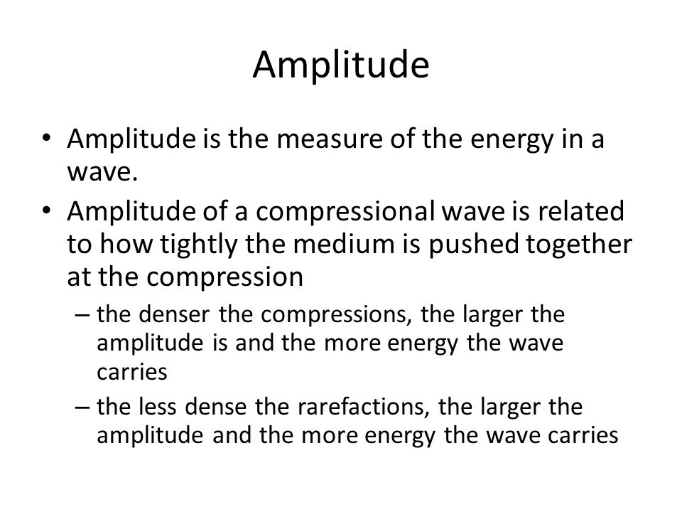 Amplitude Amplitude is the measure of the energy in a wave. Amplitude of a compressional wave is related to how tightly the medium is pushed together