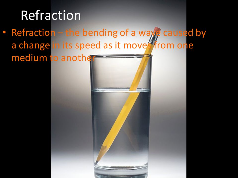 Refraction Refraction – the bending of a wave caused by a change in its speed as it moves from one medium to another