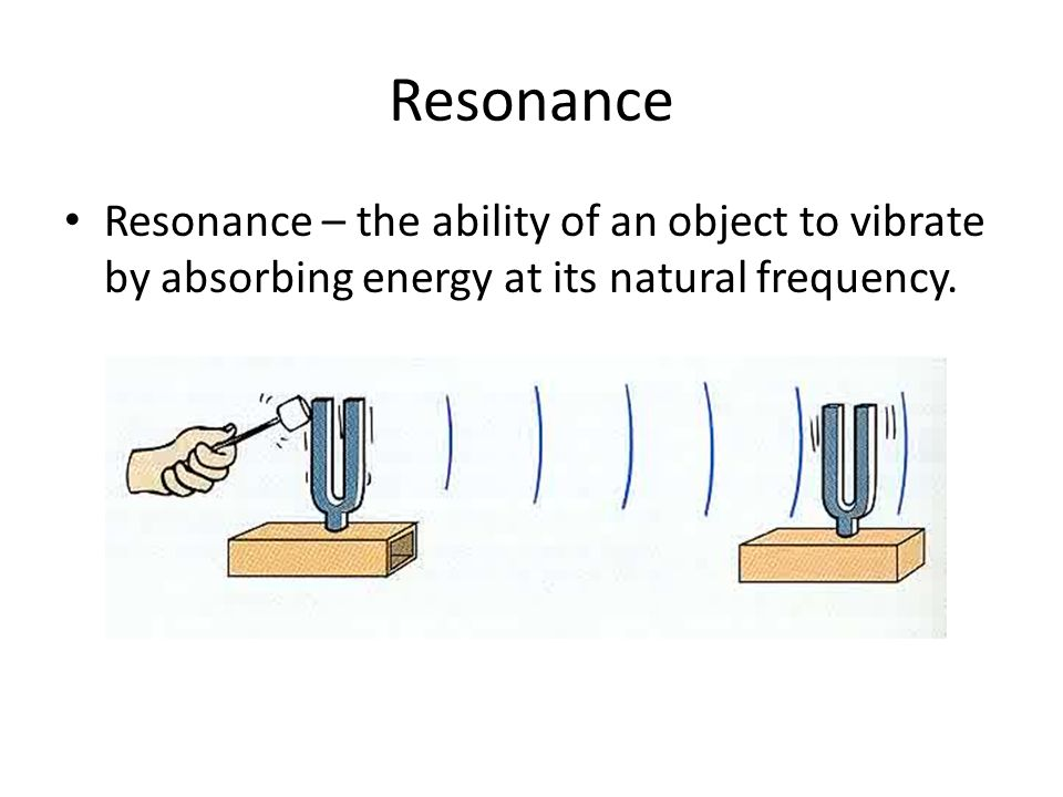 Resonance Resonance – the ability of an object to vibrate by absorbing energy at its natural frequency.
