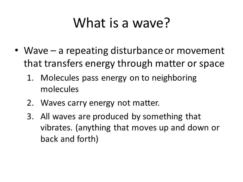 What is a wave? Wave – a repeating disturbance or movement that transfers energy through matter or space 1.Molecules pass energy on to neighboring mol