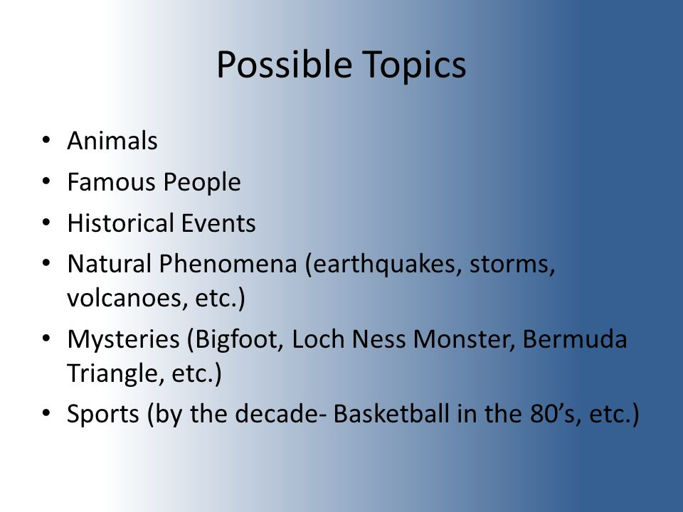 Possible Topics Animals Famous People Historical Events Natural Phenomena (earthquakes, storms, volcanoes, etc.) Mysteries (Bigfoot, Loch Ness Monster, Bermuda Triangle, etc.) Sports (by the decade- Basketball in the 80s, etc.)