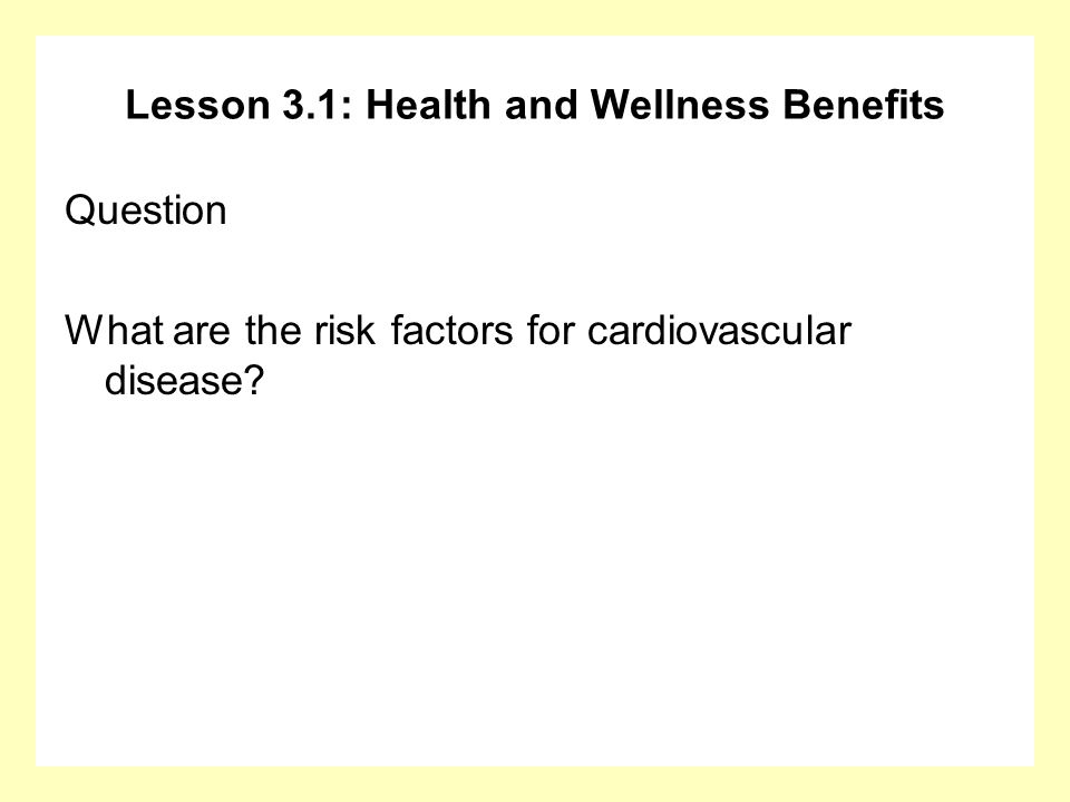 Lesson 3.1: Health and Wellness Benefits Question What are the risk factors for cardiovascular disease?