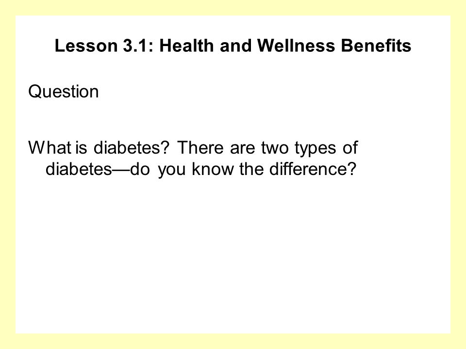 Lesson 3.1: Health and Wellness Benefits Question What is diabetes? There are two types of diabetesdo you know the difference?