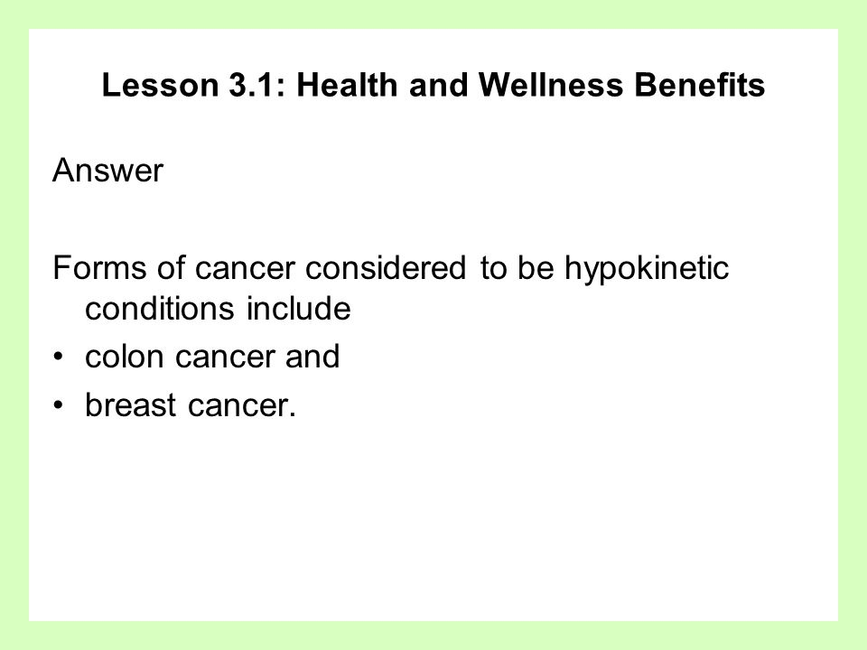 Lesson 3.1: Health and Wellness Benefits Answer Forms of cancer considered to be hypokinetic conditions include colon cancer and breast cancer.
