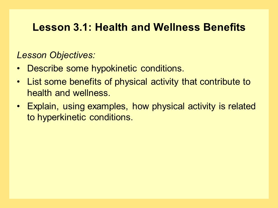 Lesson 3.1: Health and Wellness Benefits Lesson Objectives: Describe some hypokinetic conditions. List some benefits of physical activity that contrib