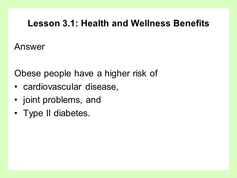 Lesson 3.1: Health and Wellness Benefits Answer Obese people have a higher risk of cardiovascular disease, joint problems, and Type II diabetes.