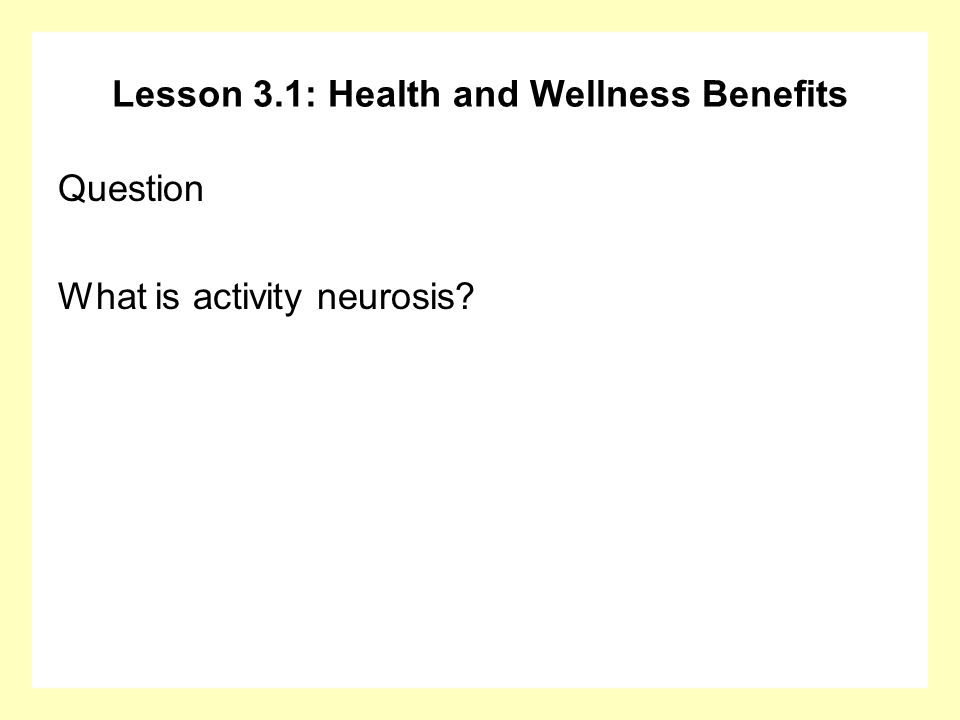 Lesson 3.1: Health and Wellness Benefits Question What is activity neurosis?