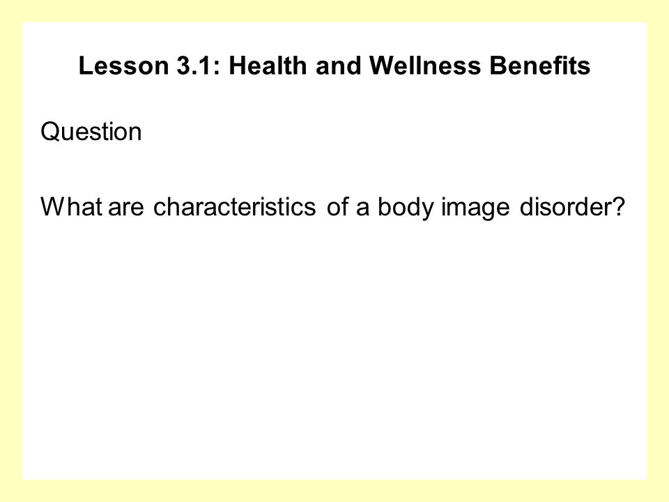 Lesson 3.1: Health and Wellness Benefits Question What are characteristics of a body image disorder?