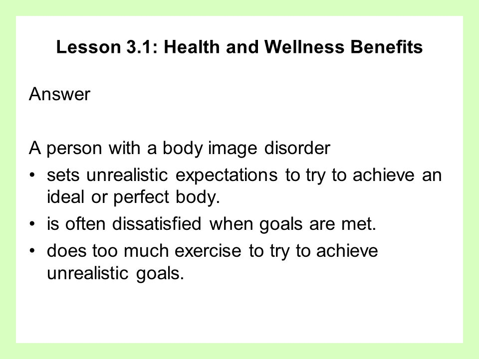 Lesson 3.1: Health and Wellness Benefits Answer A person with a body image disorder sets unrealistic expectations to try to achieve an ideal or perfec