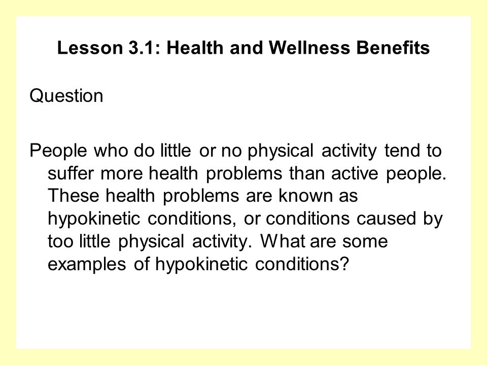 Lesson 3.1: Health and Wellness Benefits Question People who do little or no physical activity tend to suffer more health problems than active people.