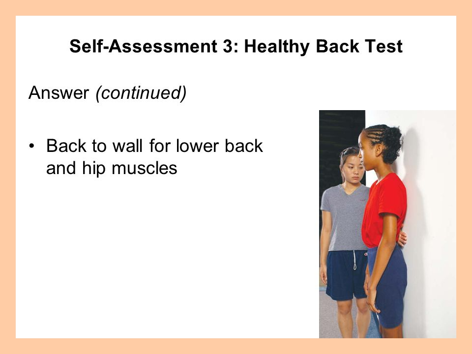 Answer (continued) Back to wall for lower back and hip muscles Self-Assessment 3: Healthy Back Test