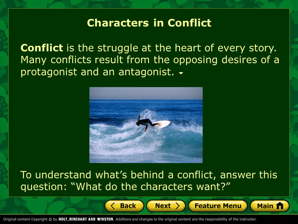 Characters in Conflict Conflict is the struggle at the heart of every story. Many conflicts result from the opposing desires of a protagonist and an a