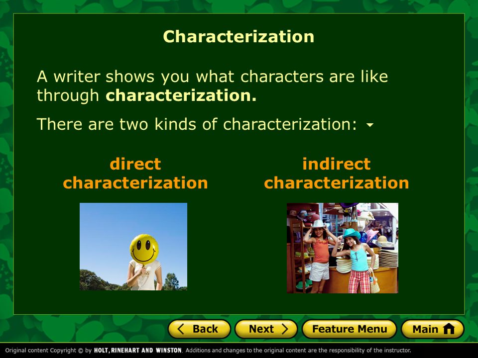 Characterization A writer shows you what characters are like through characterization. There are two kinds of characterization: direct characterizatio