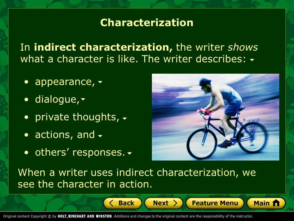 Characterization In indirect characterization, the writer shows what a character is like. The writer describes: appearance, dialogue, private thoughts