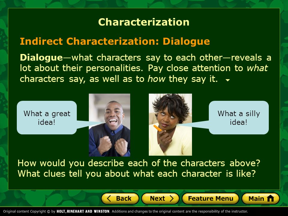 Indirect Characterization: Dialogue Dialoguewhat characters say to each otherreveals a lot about their personalities. Pay close attention to what char