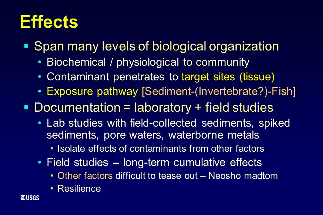 Effects Span many levels of biological organization Biochemical / physiological to community Contaminant penetrates to target sites (tissue) Exposure