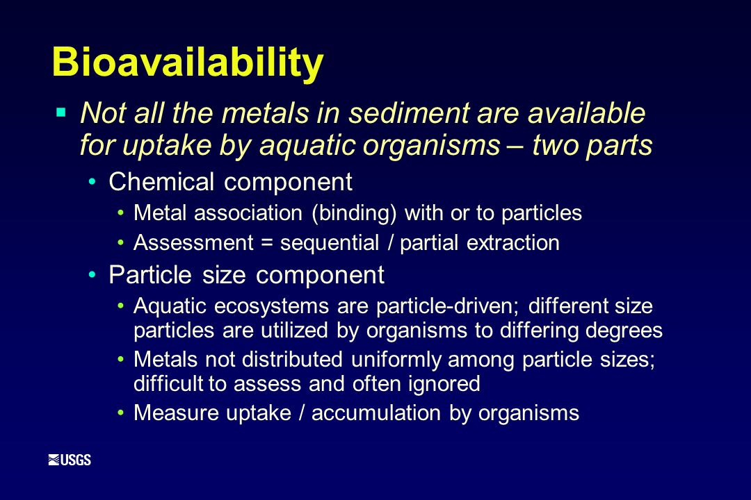 Bioavailability Not all the metals in sediment are available for uptake by aquatic organisms – two parts Chemical component Metal association (binding) with or to particles Assessment = sequential / partial extraction Particle size component Aquatic ecosystems are particle-driven; different size particles are utilized by organisms to differing degrees Metals not distributed uniformly among particle sizes; difficult to assess and often ignored Measure uptake / accumulation by organisms