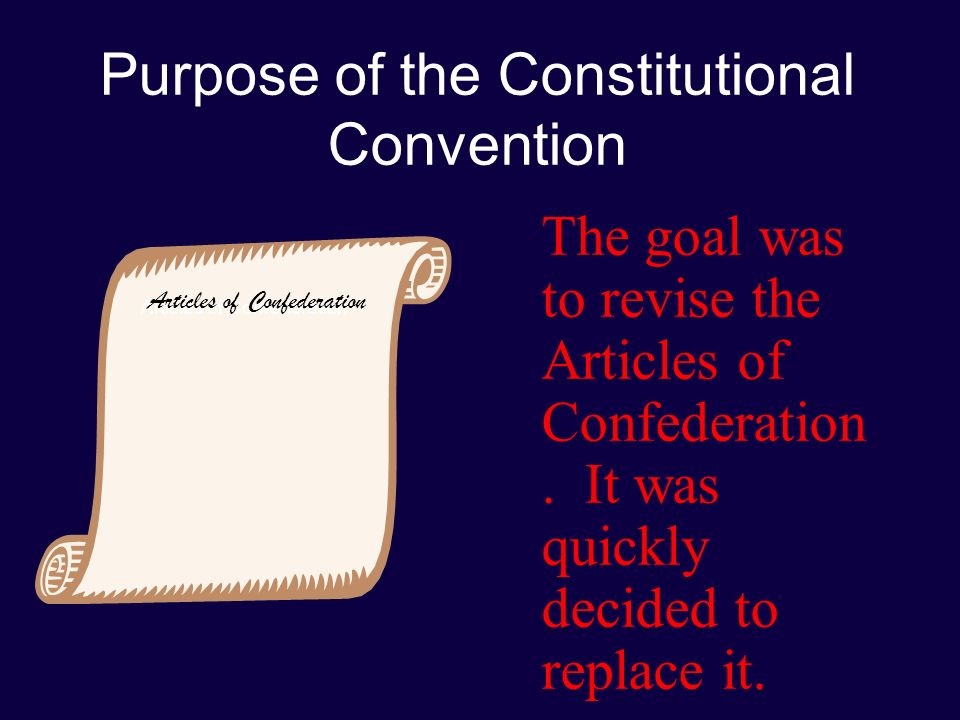 Purpose of the Constitutional Convention The goal was to revise the Articles of Confederation.