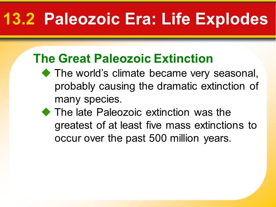 The Great Paleozoic Extinction 13.2 Paleozoic Era: Life Explodes The worlds climate became very seasonal, probably causing the dramatic extinction of