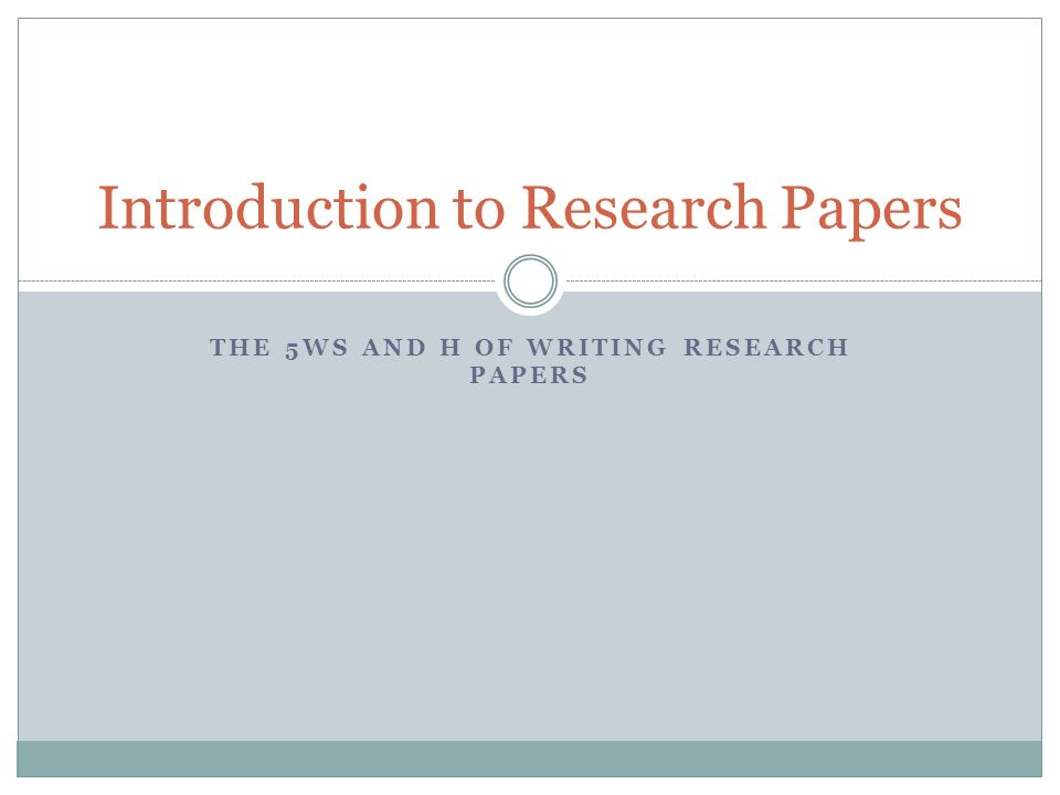 THE 5WS AND H OF WRITING RESEARCH PAPERS Introduction to Research Papers