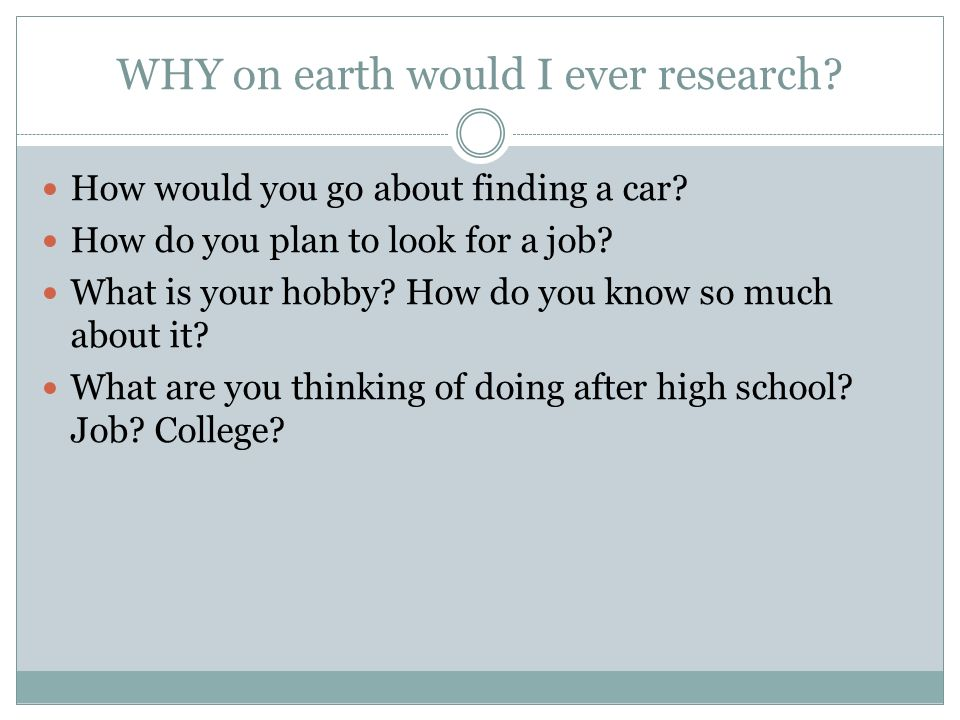 WHY on earth would I ever research? How would you go about finding a car? How do you plan to look for a job? What is your hobby? How do you know so mu