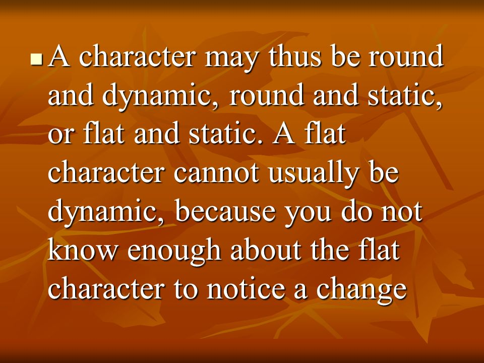 A character may thus be round and dynamic, round and static, or flat and static. A flat character cannot usually be dynamic, because you do not know e