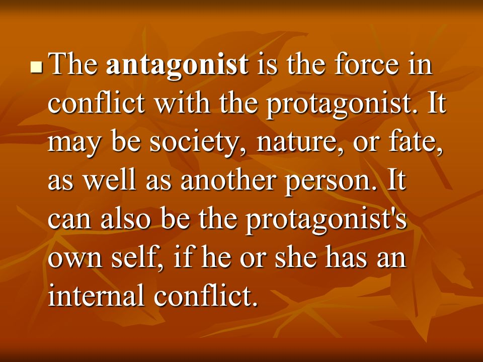 The antagonist is the force in conflict with the protagonist. It may be society, nature, or fate, as well as another person. It can also be the protag
