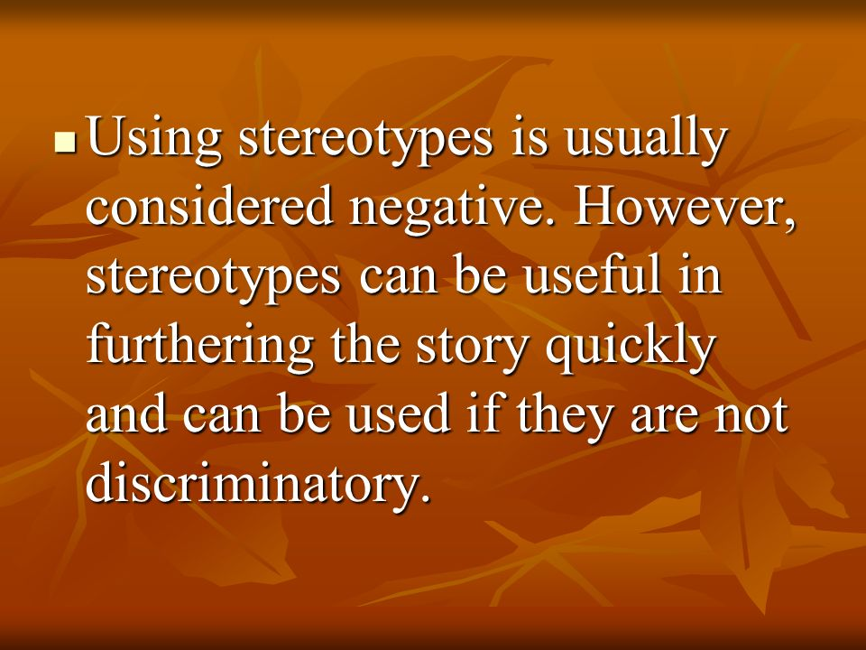 Using stereotypes is usually considered negative. However, stereotypes can be useful in furthering the story quickly and can be used if they are not d