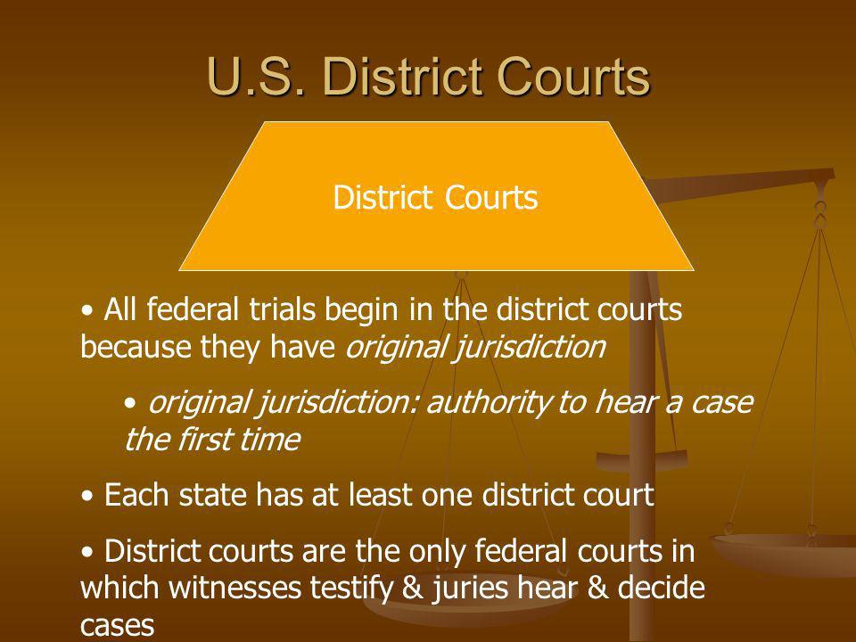 U.S. District Courts District Courts All federal trials begin in the district courts because they have original jurisdiction original jurisdiction: au