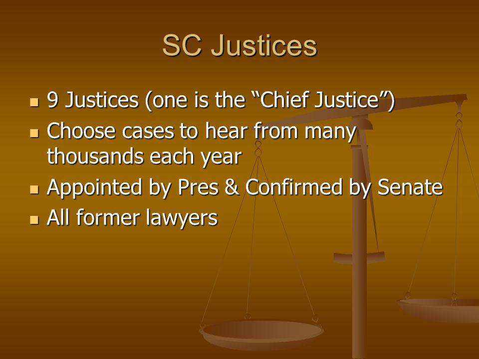 SC Justices 9 Justices (one is the Chief Justice) 9 Justices (one is the Chief Justice) Choose cases to hear from many thousands each year Choose case