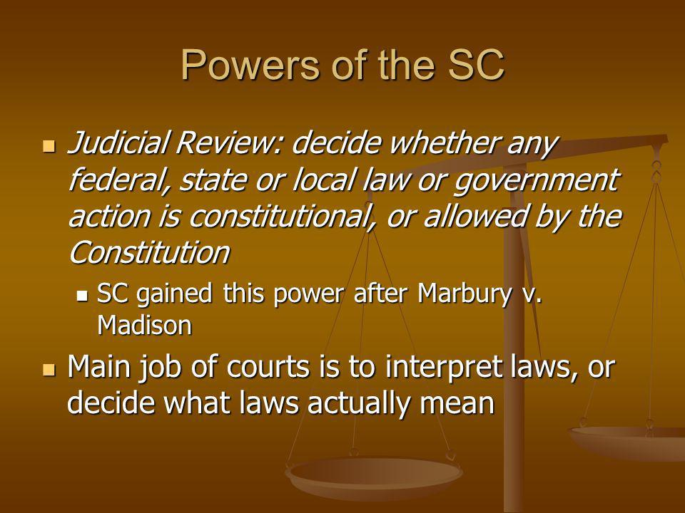 Powers of the SC Judicial Review: decide whether any federal, state or local law or government action is constitutional, or allowed by the Constitutio