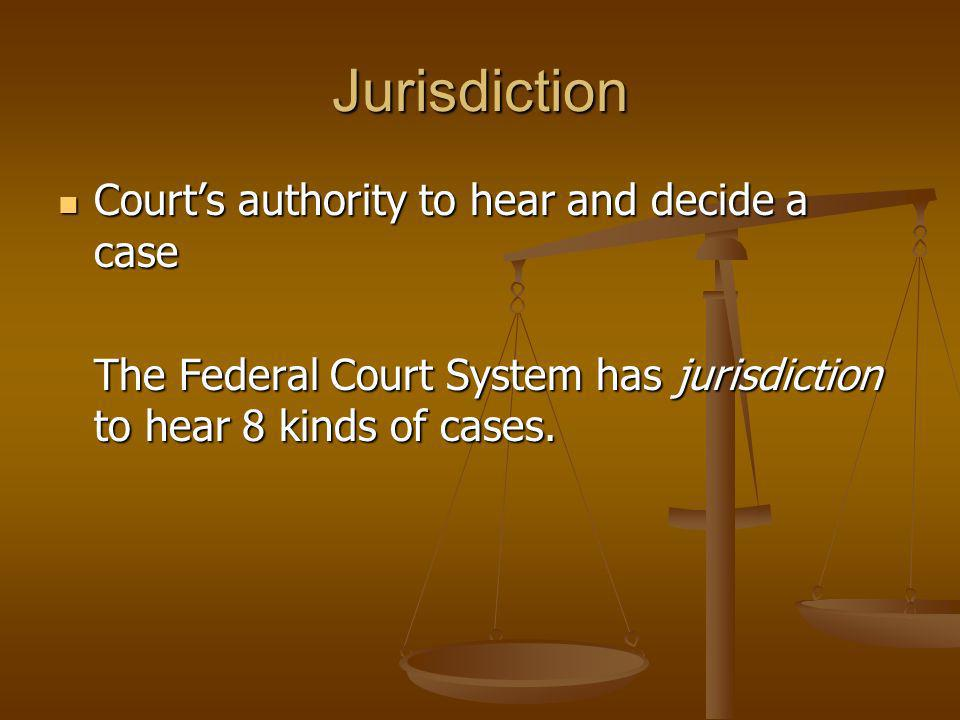 Jurisdiction Courts authority to hear and decide a case Courts authority to hear and decide a case The Federal Court System has jurisdiction to hear 8