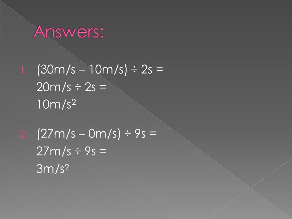 1. (30m/s – 10m/s) ÷ 2s = 20m/s ÷ 2s = 10m/s 2 2. (27m/s – 0m/s) ÷ 9s = 27m/s ÷ 9s = 3m/s 2