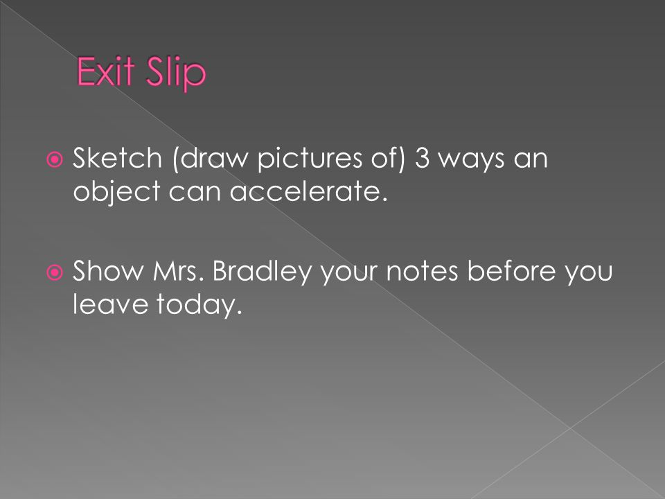 Sketch (draw pictures of) 3 ways an object can accelerate. Show Mrs. Bradley your notes before you leave today.
