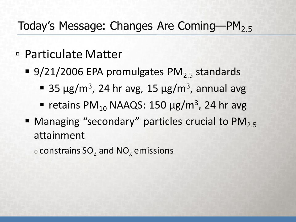 Todays Message: Changes Are ComingPM 2.5 Particulate Matter 9/21/2006 EPA promulgates PM 2.5 standards 35 µg/m 3, 24 hr avg, 15 µg/m 3, annual avg retains PM 10 NAAQS: 150 µg/m 3, 24 hr avg Managing secondary particles crucial to PM 2.5 attainment o constrains SO 2 and NO x emissions