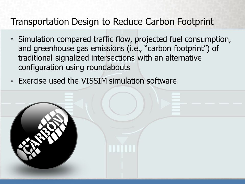 Transportation Design to Reduce Carbon Footprint Simulation compared traffic flow, projected fuel consumption, and greenhouse gas emissions (i.e., carbon footprint) of traditional signalized intersections with an alternative configuration using roundabouts Exercise used the VISSIM simulation software