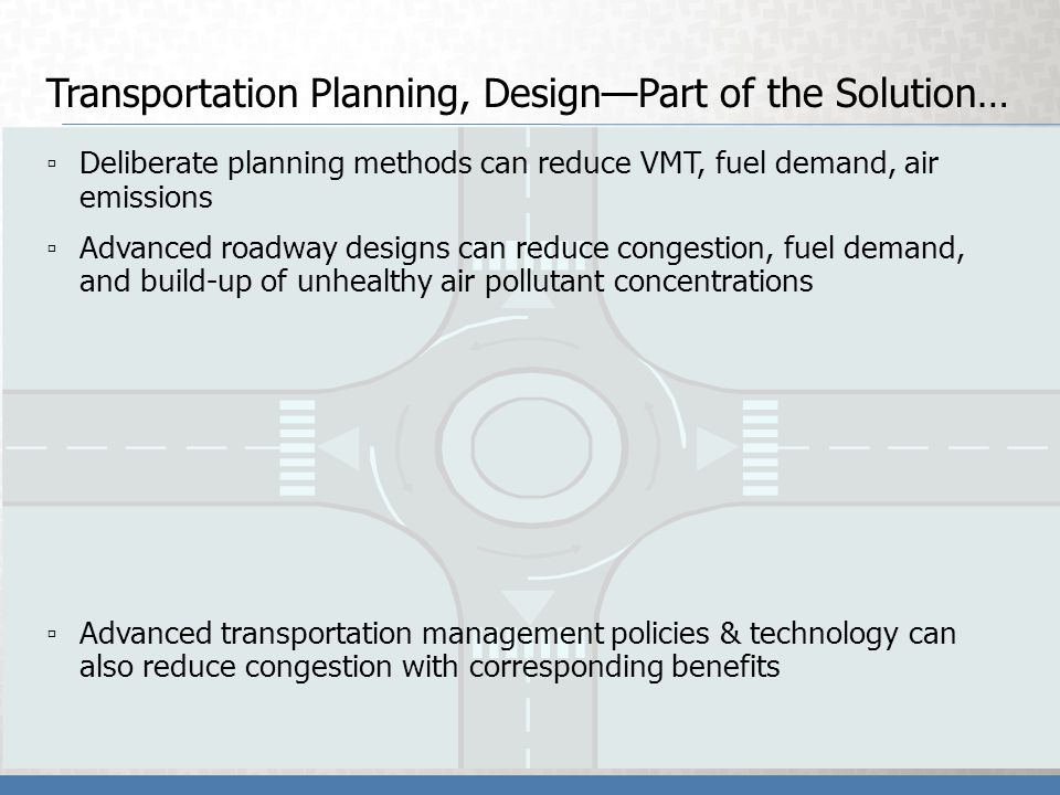Transportation Planning, DesignPart of the Solution… Deliberate planning methods can reduce VMT, fuel demand, air emissions Advanced roadway designs can reduce congestion, fuel demand, and build-up of unhealthy air pollutant concentrations Advanced transportation management policies & technology can also reduce congestion with corresponding benefits