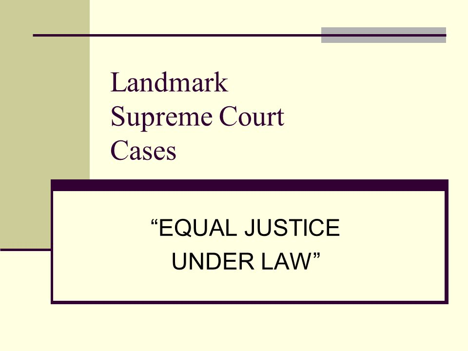 Landmark Supreme Court Cases EQUAL JUSTICE UNDER LAW