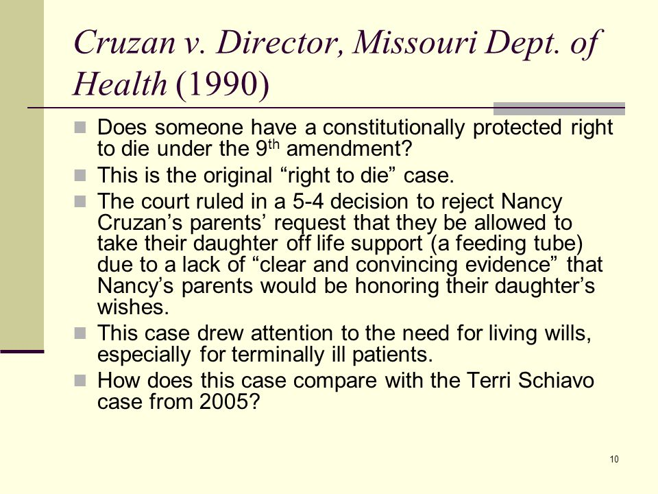 10 Cruzan v. Director, Missouri Dept. of Health (1990) Does someone have a constitutionally protected right to die under the 9 th amendment? This is t